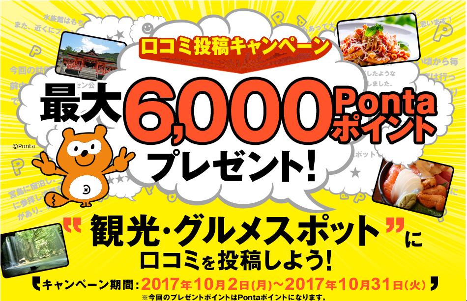 口コミ投稿キャンペーン 最大6,000Pontaポイントプレゼント! 観光・グルメスポットに口コミを投稿しよう!キャンペーン期間:2017年10月2日(月)~2017年10月31日(火)※今回のプレゼントポイントはPontaポイントになります。