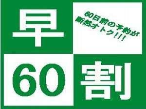 【早割60】…早期予約が断然お得!【現金払い限定】