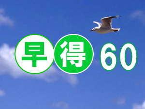 ♪ 早得プラン ♪ 〜60日前!!〜