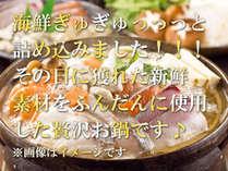 海鮮ぎゅぎゅっと詰め込みました!その日に獲れた新鮮素材をふんだんに使用した贅沢お鍋です※イメージ画像